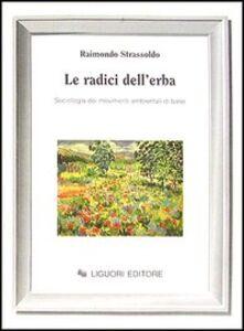 Foto Cover di Le radici dell'erba. Sociologia dei movimenti ambientali di base, Libro di Raimondo Strassoldo, edito da Liguori