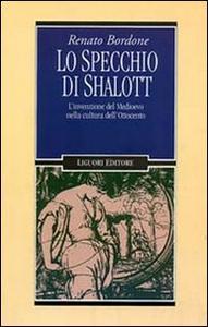Libro Lo specchio di Shalott. L'invenzione del Medioevo nella cultura dell'Ottocento Renato Bordone