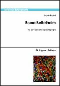 Libro Bruno Bettelheim. Tra psicoanalisi e pedagogia Carlo Fratini