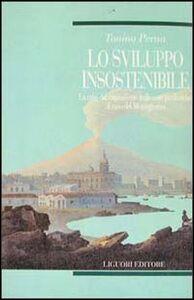 Libro Lo sviluppo insostenibile. La crisi del capitalismo nelle aree periferiche: il caso del Mezzogiorno Tonino Perna
