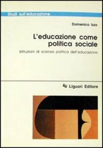 Foto Cover di L' educazione come politica sociale. Istituzioni di scienza politica dell'educazione, Libro di Domenico Izzo, edito da Liguori