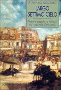 Libro Largo Settimo Cielo. Plebe e popolo a Napoli nel secondo Ottocento Atanasio Mozzillo