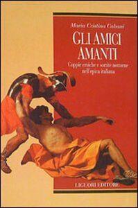 Libro Gli amici amanti. Coppie eroiche e sortite notturne nell'epica italiana M. Cristina Cabani
