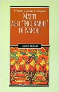 Foto Cover di Matti agli «Incurabili» di Napoli, Libro di Vittorio D. Catapano, edito da Liguori