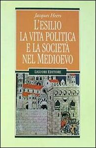 Foto Cover di L' esilio, la vita politica e la società nel Medioevo, Libro di Jacques Heers, edito da Liguori