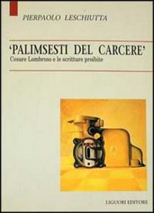 Libro Palimsesti del carcere. Cesare Lombroso e le scritture proibite Pierpaolo Leschiutta