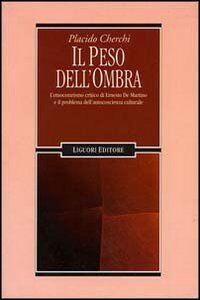 Foto Cover di Il peso dell'ombra. L'etnocentrismo critico di Ernesto De Martino e il problema dell'autocoscienza culturale, Libro di Placido Cherchi, edito da Liguori