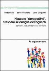 Libro Nascere «Sieropositivi», crescere in famiglie accoglienti. Bambini, Aids, affidamento familiare Lia Sanicola , Serenella Oletto , Carlo Giaquinto