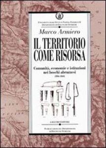 Libro Il territorio come risorsa. Comunità, economie e istituzioni nei boschi abruzzesi (1806-1860) Marco Armiero