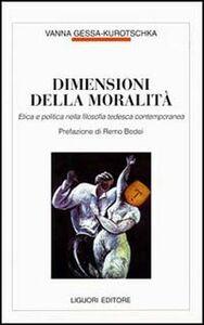 Libro Dimensioni della moralità. Etica e politica nella filosofia tedesca contemporanea Vanna Gessa Kurotschka