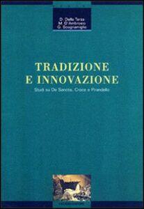 Libro Tradizione e innovazione. Studi su De Sanctis, Croce e Pirandello Dante Della Terza , Matteo D'Ambrosio , Giuseppina Scognamiglio