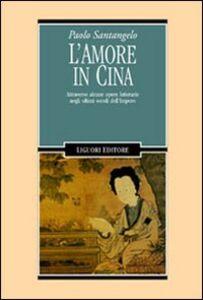 Libro L'amore in Cina. Attraverso alcune opere letterarie negli ultimi secoli dell'Impero Paolo Santangelo
