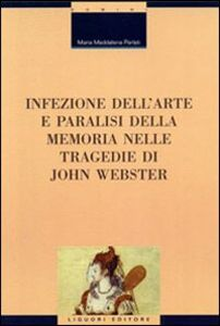 Foto Cover di Infezione dell'arte e paralisi della memoria nelle tragedie di John Webster, Libro di M. Maddalena Parlati, edito da Liguori