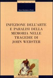 Libro Infezione dell'arte e paralisi della memoria nelle tragedie di John Webster M. Maddalena Parlati