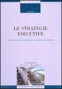 Libro Le strategie esecutive. L'integrazione delle competenze nel progetto di architettura Luigi Alini