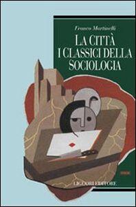 Foto Cover di La città: i classici della sociologia, Libro di Franco Martinelli, edito da Liguori