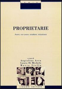 Libro Proprietarie. Avere, non avere, ereditare, industriarsi Angiolina Arru , Laura Di Michele , Maria Stella