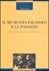 Libro Il musicista filosofo e le passioni. Linguaggio e retorica dei suoni nel Seicento europeo Cecilia Campa