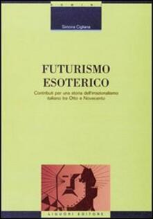 Futurismo esoterico. Contributi per una storia dell'irrazionalismo italiano tra Otto e Novecento - Simona Cigliana - copertina