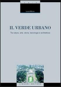 Libro Il verde urbano. Tra natura, arte, storia, tecnologia e architettura Lucia Milone