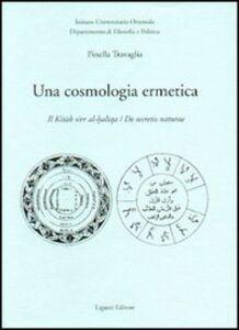 Foto Cover di Una cosmologia ermetica. Il Kitab sirr al-haltqa. De secretis naturae, Libro di Pinella Travaglia, edito da Liguori