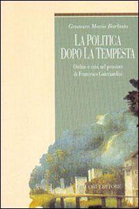 Libro La politica dopo la tempesta. Ordine e crisi nel pensiero di Francesco Guicciardini Gennaro M. Barbuto