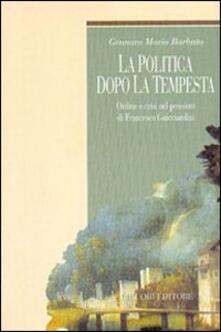 La politica dopo la tempesta. Ordine e crisi nel pensiero di Francesco Guicciardini - Gennaro Maria Barbuto - copertina