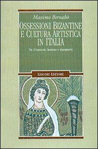 Libro Ossessioni bizantine e cultura artistica in Italia. Tra D'Annunzio, fascismo e dopoguerra Massimo Bernabò