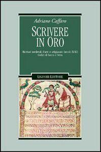 Libro Scrivere in oro. Ricettari medievali d'arte e artigianato (secoli IX-XI). Codici di Lucca e Ivrea Adriano Caffaro