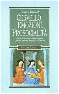 Cervello, emozioni, prosocialità. Recenti acquisizioni neuropsicologiche e itinerari educativi in campo socio-affettivo - Varriale Cosimo - wuz.it