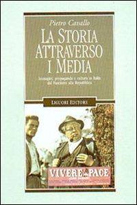 Libro La storia attraverso i media. Immagini, propaganda e cultura in Italia dal fascismo alla Repubblica Pietro Cavallo
