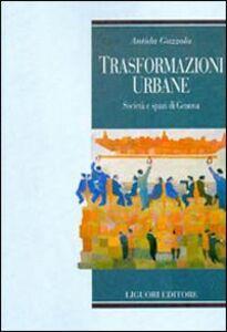 Libro Trasformazioni urbane. Società e spazi di Genova Antida Gazzola