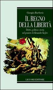 Libro Il regno della libertà. Diritto, politica e storia nel pensiero di Alexandre Kojeve Giorgio Barberis