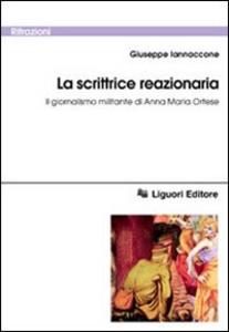 Libro La scrittrice reazionaria. Il giornalismo militante di Anna Maria Ortese Giuseppe Iannaccone