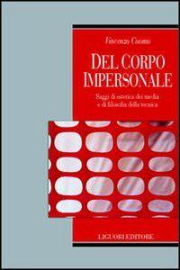 Libro Del corpo impersonale. Saggi di estetica dei media e di filosofia della tecnica Vincenzo Cuomo