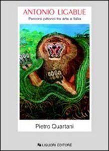 Libro Antonio Ligabue. Percorsi pittorici tra arte e follia Pietro Quartani