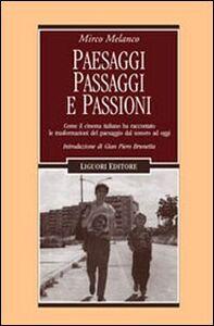 Libro Paesaggi, passaggi e passioni. Come il cinema italiano ha raccontato le trasformazioni del paesaggio dal sonoro ad oggi Mirco Melanco