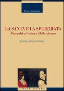 Libro La santa e la spudorata. Alessandrina Ravizza e Sibilla Aleramo. Amicizia, politica e scrittura Emma Scaramuzza