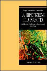 Foto Cover di La ripetizione e la nascita. Scritti di storia della filosofia e della psicoterapia (1961-2004), Libro di Luigi A. Armando, edito da Liguori