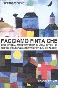Libro Facciamo finta che. Cronistoria architettonica e urbanistica di Napoli e dintorni in scritti brevi dal '50 al 2000 Renato De Fusco