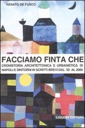 Facciamo finta che. Cronistoria architettonica e urbanistica di Napoli e dintorni in scritti brevi dal '50 al 2000
