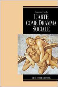 Foto Cover di L' arte come dramma sociale, Libro di Antonio Carlo, edito da Liguori