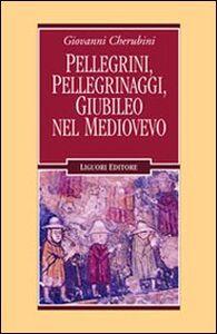 Foto Cover di Pellegrini, pellegrinaggi, giubileo nel Medioevo, Libro di Giovanni Cherubini, edito da Liguori