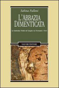 Libro L' abbazia dimenticata. La Santissima Trinità sul Gargano tra Normanni e Svevi Sabina Fulloni