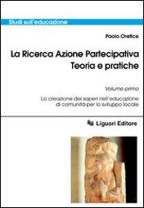 Libro La ricerca azione partecipativa. Teoria e pratiche. Vol. 1: La creazione dei saperi nell'educazione di comunità per lo sviluppo locale. Paolo Orefice