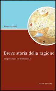 Libro Breve storia della ragione. Dai presocratici alle multinazionali Alberto Artosi