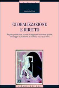 Libro Globalizzazione e diritto. Regole giuridiche e norme di legge nell'economia globale. Un saggio sulla libertà di scambio e sui suoi limiti Ubaldo La Porta