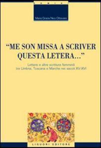 Libro «Me son missa a scriver questa letera... » Lettere e altre scritture femminili tra Umbria, Toscana e Marche nei secoli XV-XVI M. Grazia Nico Ottaviani