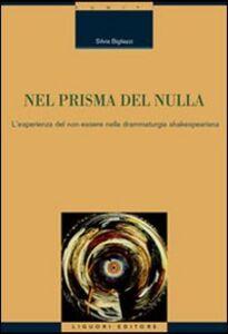 Foto Cover di Nel prisma del nulla. L'esperienza del non-essere nella drammaturgia shakespeariana, Libro di Silvia Bigliazzi, edito da Liguori