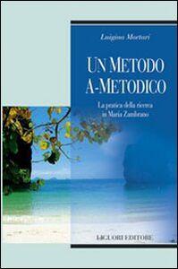 Foto Cover di Un metodo a-metodico. La pratica della ricerca in Maria Zambrano, Libro di Luigina Mortari, edito da Liguori